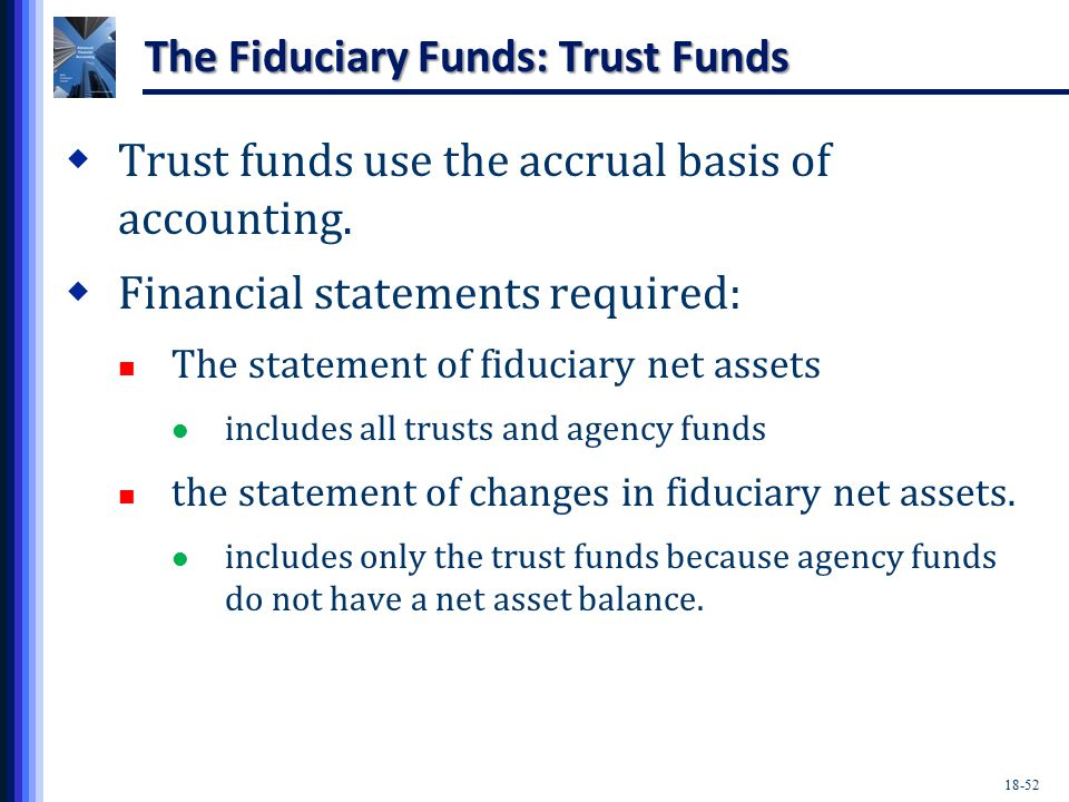 18-52 The Fiduciary Funds: Trust Funds  Trust funds use the accrual basis of accounting.