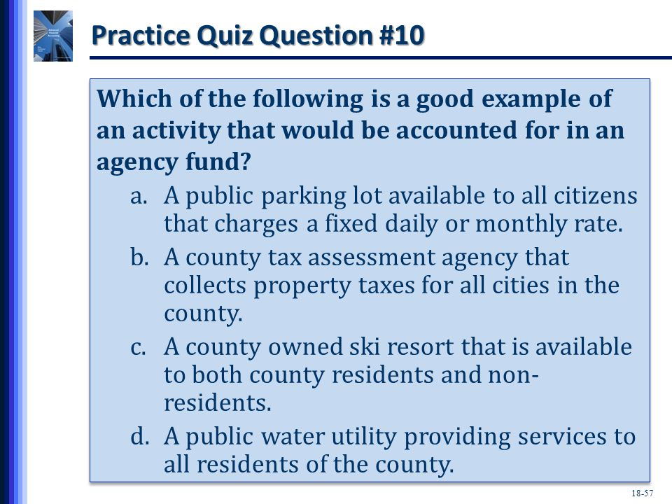 18-57 Practice Quiz Question #10 Which of the following is a good example of an activity that would be accounted for in an agency fund.
