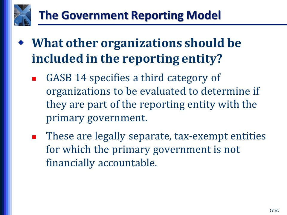 18-61 The Government Reporting Model  What other organizations should be included in the reporting entity.