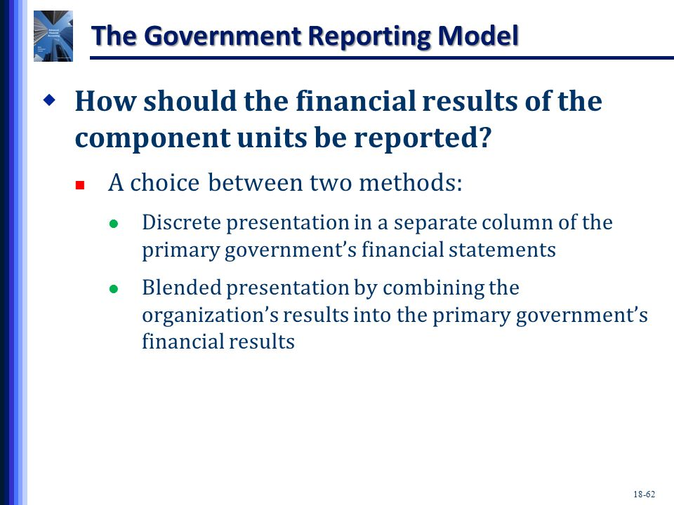 18-62 The Government Reporting Model  How should the financial results of the component units be reported.