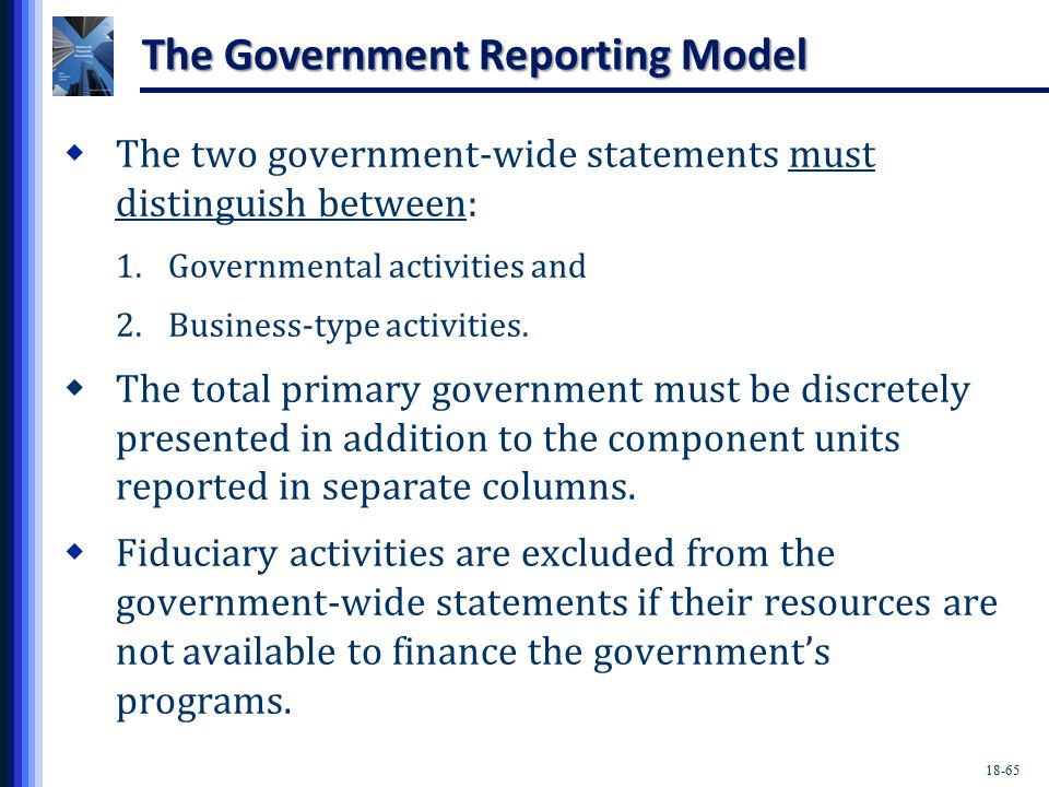 18-65 The Government Reporting Model  The two government-wide statements must distinguish between: 1.Governmental activities and 2.Business-type activities.