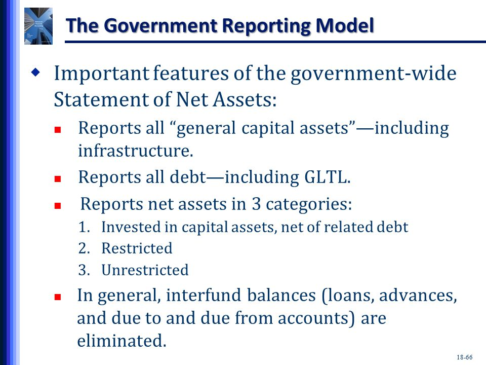 18-66 The Government Reporting Model  Important features of the government-wide Statement of Net Assets: Reports all general capital assets —including infrastructure.