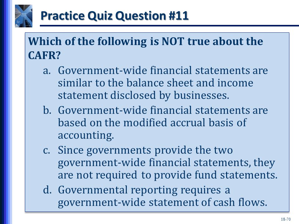 18-70 Practice Quiz Question #11 Which of the following is NOT true about the CAFR.