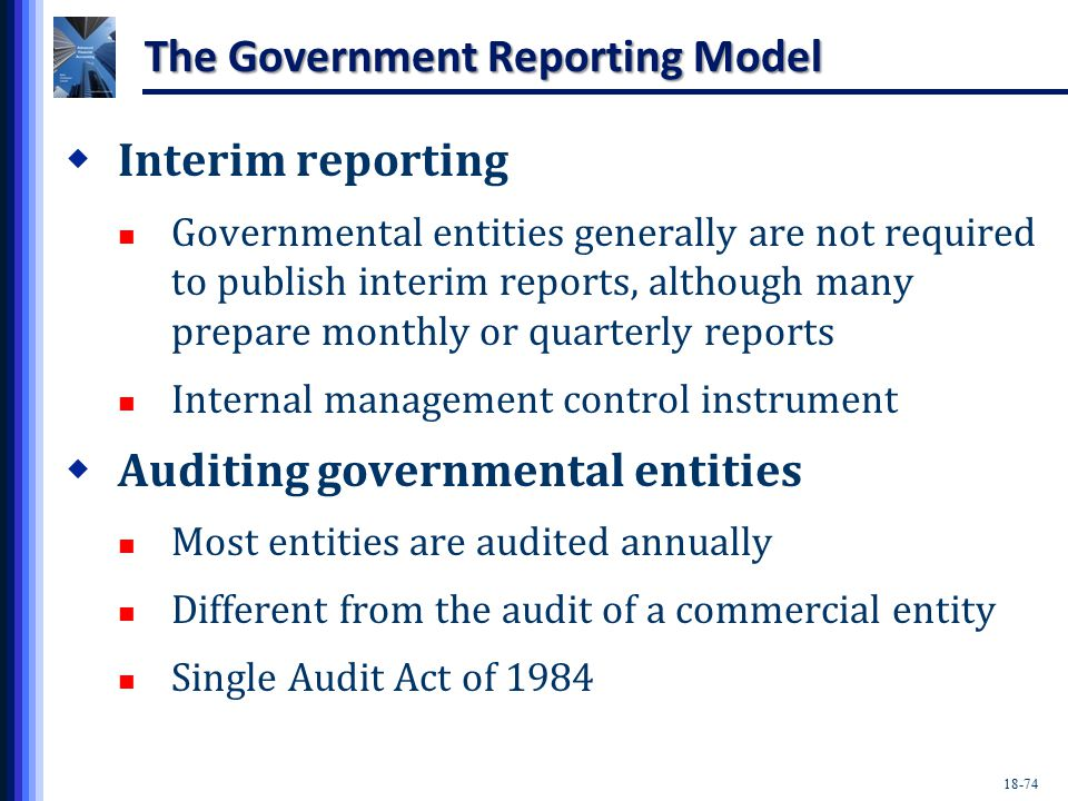 18-74 The Government Reporting Model  Interim reporting Governmental entities generally are not required to publish interim reports, although many prepare monthly or quarterly reports Internal management control instrument  Auditing governmental entities Most entities are audited annually Different from the audit of a commercial entity Single Audit Act of 1984