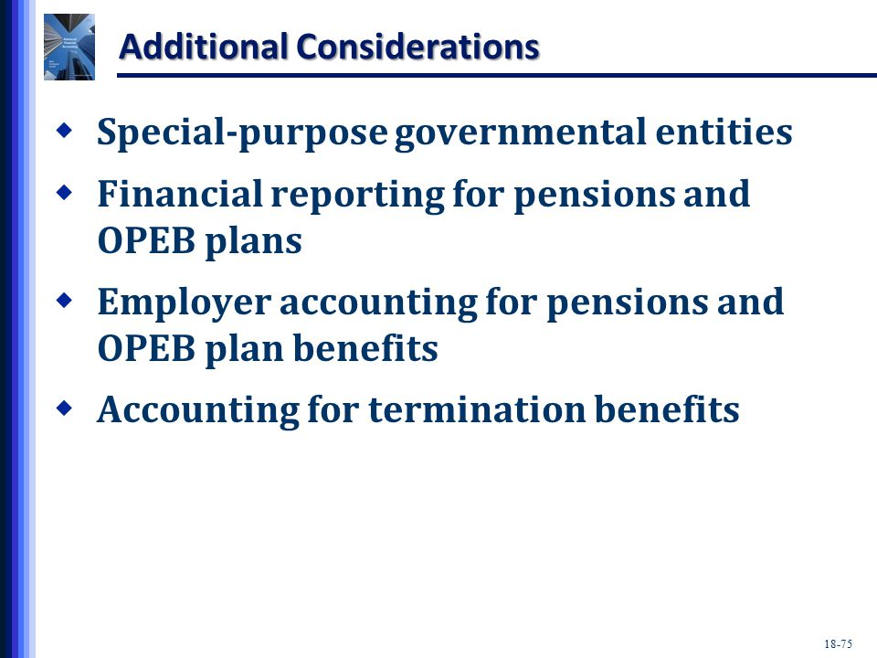 18-75 Additional Considerations  Special-purpose governmental entities  Financial reporting for pensions and OPEB plans  Employer accounting for pensions and OPEB plan benefits  Accounting for termination benefits