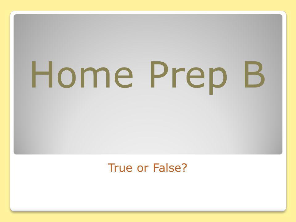 Home Prep B True or False?