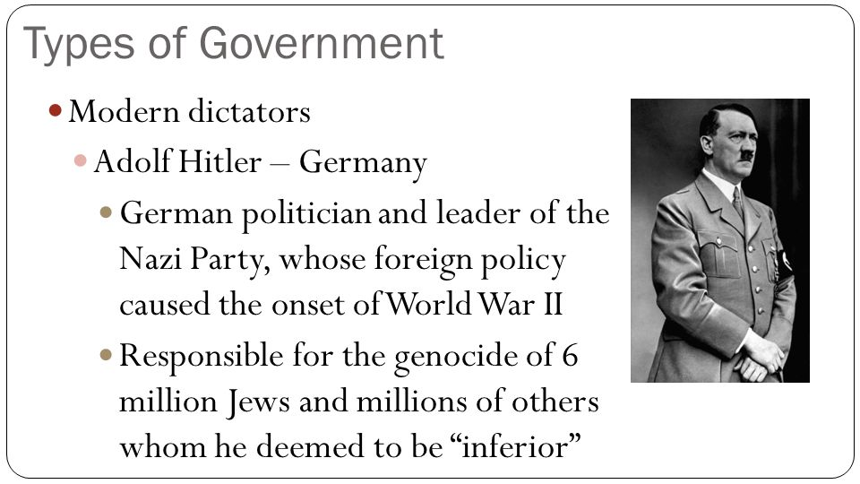Types of Government Modern dictators Adolf Hitler – Germany German politician and leader of the Nazi Party, whose foreign policy caused the onset of W