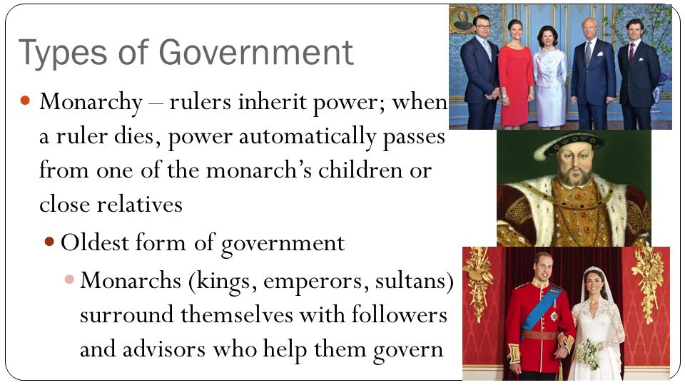 Types of Government Monarchy – rulers inherit power; when a ruler dies, power automatically passes from one of the monarch's children or close relativ