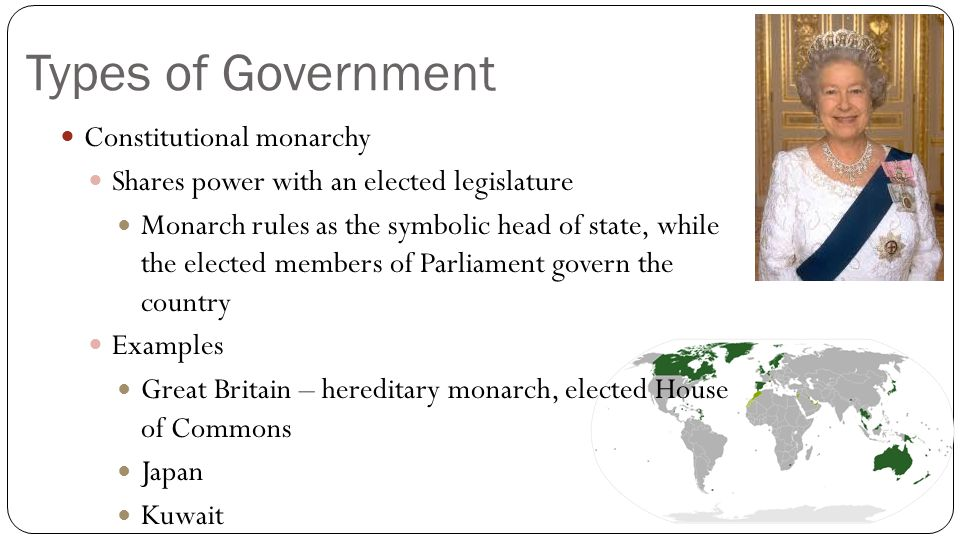 Types of Government Constitutional monarchy Shares power with an elected legislature Monarch rules as the symbolic head of state, while the elected me