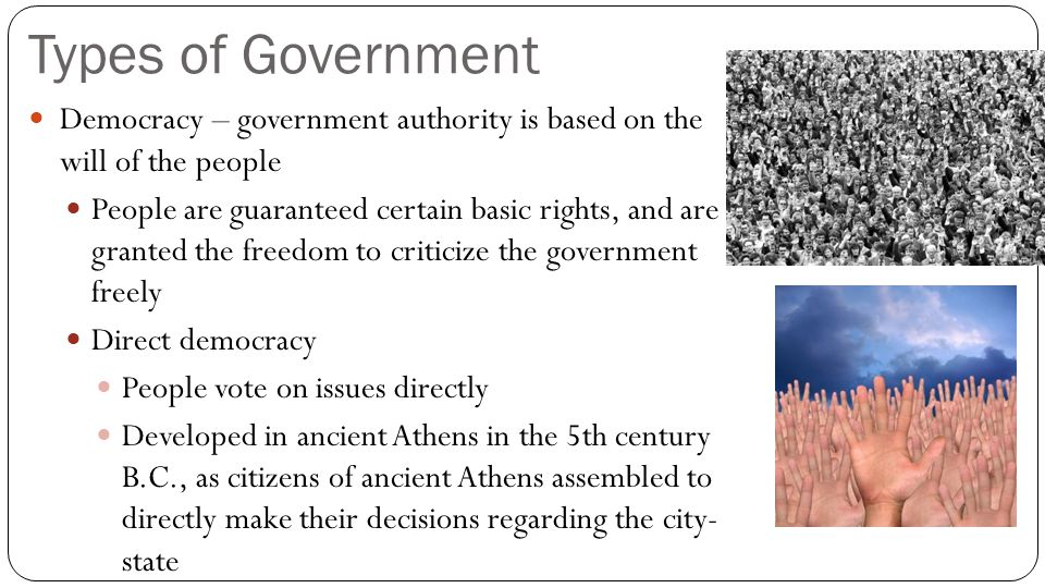 Types of Government Democracy – government authority is based on the will of the people People are guaranteed certain basic rights, and are granted th
