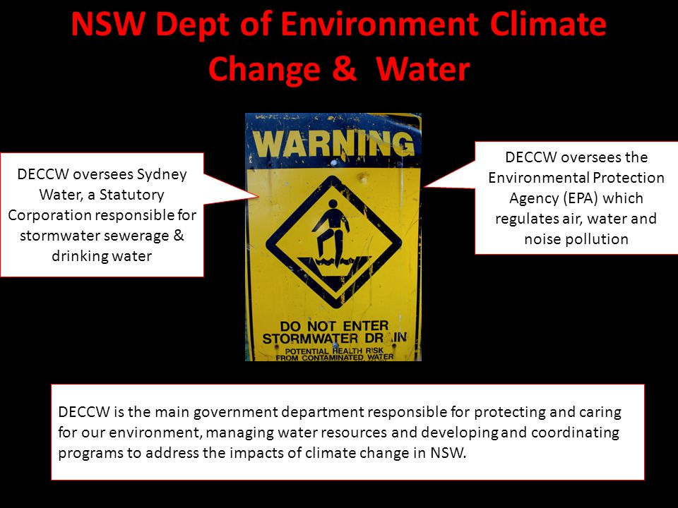 NSW Dept of Environment Climate Change & Water DECCW oversees the Environmental Protection Agency (EPA) which regulates air, water and noise pollution DECCW oversees Sydney Water, a Statutory Corporation responsible for stormwater sewerage & drinking water DECCW is the main government department responsible for protecting and caring for our environment, managing water resources and developing and coordinating programs to address the impacts of climate change in NSW.