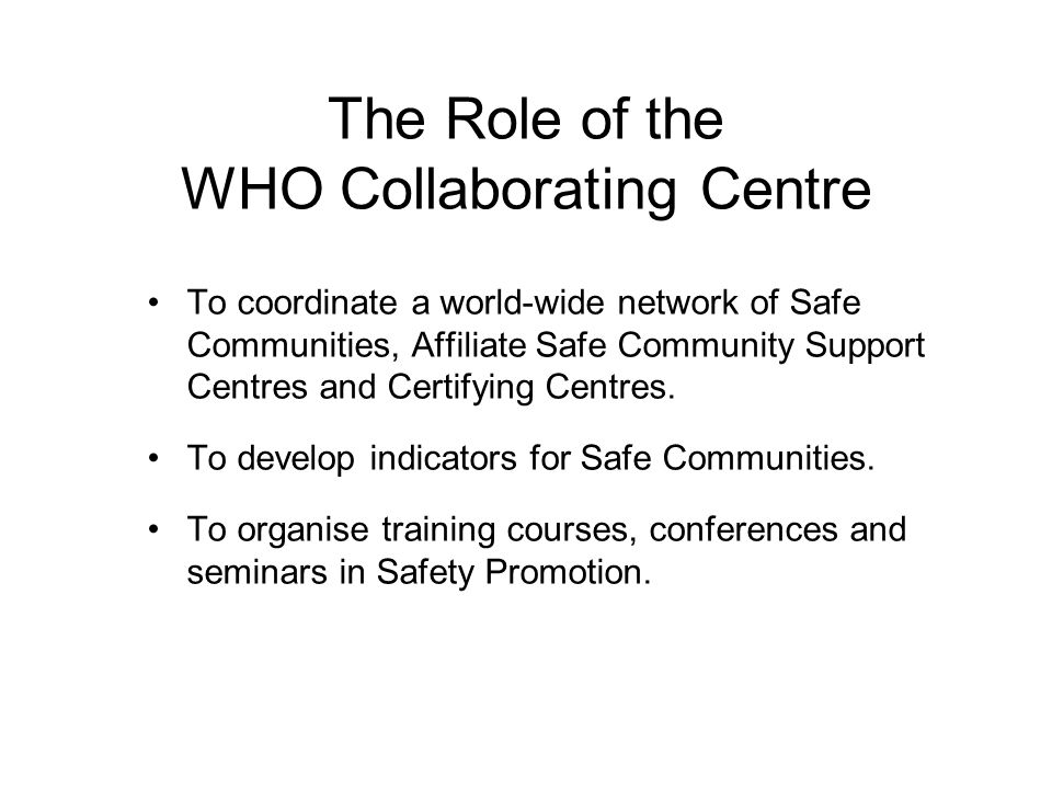 The Role of the WHO Collaborating Centre To coordinate a world-wide network of Safe Communities, Affiliate Safe Community Support Centres and Certifying Centres.