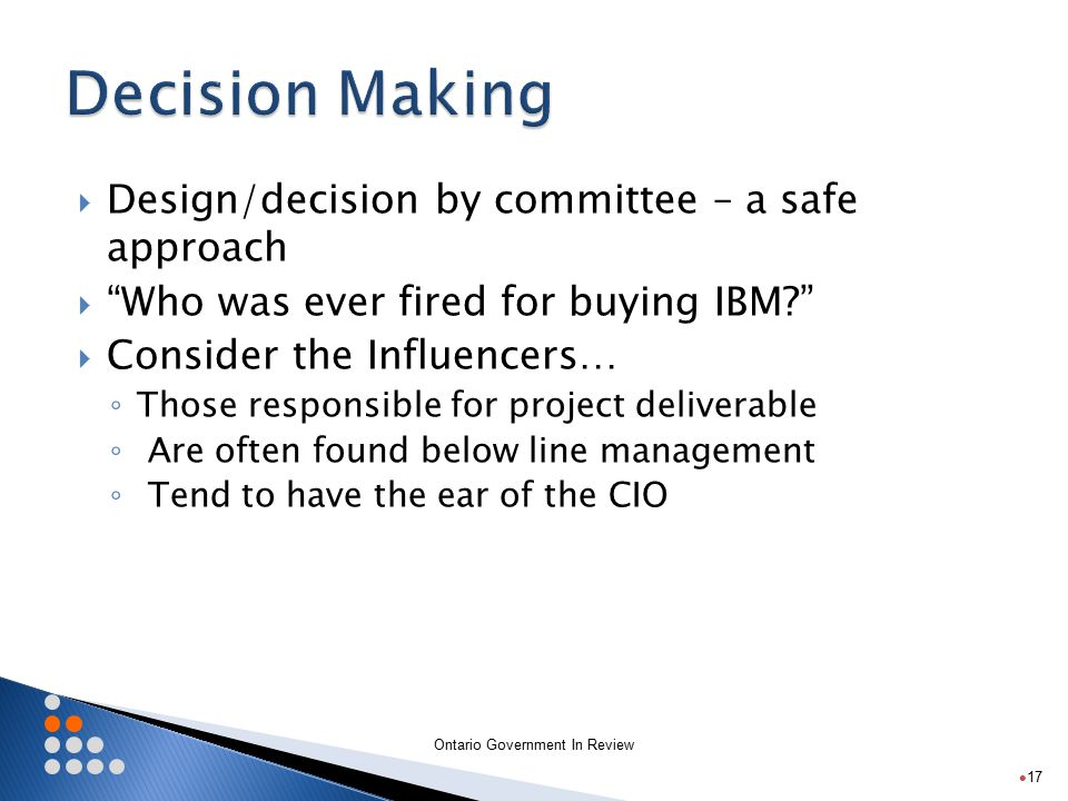 Ontario Government In Review  Design/decision by committee – a safe approach  Who was ever fired for buying IBM?  Consider the Influencers… ◦ Those responsible for project deliverable ◦ Are often found below line management ◦ Tend to have the ear of the CIO 17