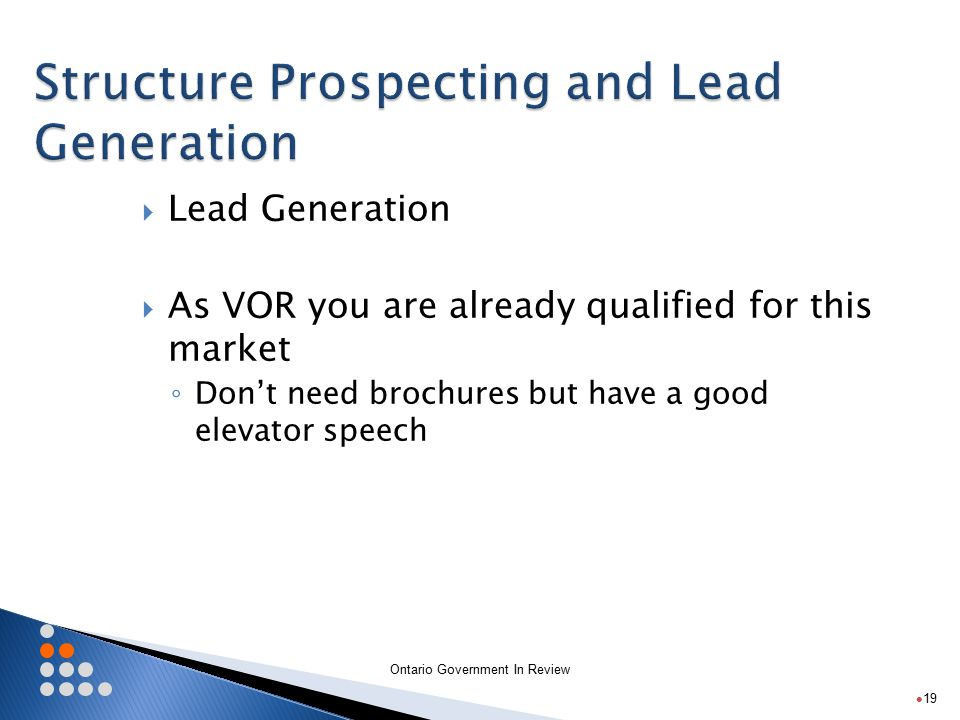 Ontario Government In Review  Lead Generation  As VOR you are already qualified for this market ◦ Don't need brochures but have a good elevator speech 19