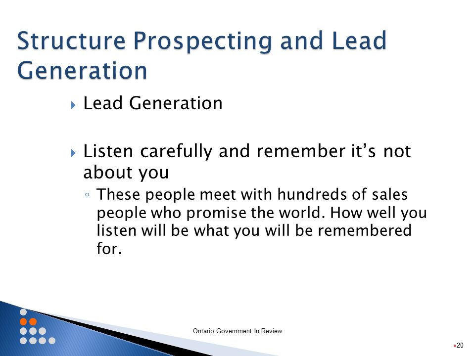 Ontario Government In Review  Lead Generation  It is like time with the CEO - most of the time you get ½ hour ◦ Understand what information you need to gather ◦ Be real clear on what you need to impart 21