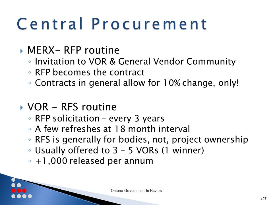 Ontario Government In Review  MERX- RFP routine ◦ Invitation to VOR & General Vendor Community ◦ RFP becomes the contract ◦ Contracts in general allow for 10% change, only.