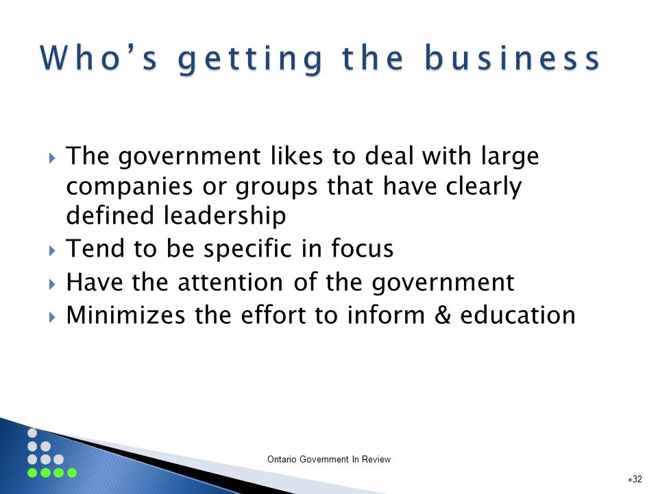 Ontario Government In Review  The government likes to deal with large companies or groups that have clearly defined leadership  Tend to be specific in focus  Have the attention of the government  Minimizes the effort to inform & education 32