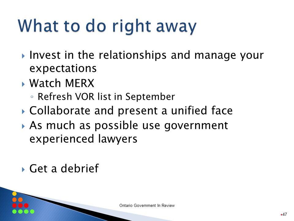 Ontario Government In Review  Invest in the relationships and manage your expectations  Watch MERX ◦ Refresh VOR list in September  Collaborate and present a unified face  As much as possible use government experienced lawyers  Get a debrief 47