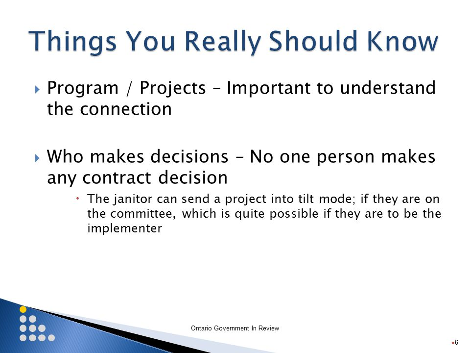 Ontario Government In Review  Program / Projects – Important to understand the connection  Who makes decisions – No one person makes any contract decision  The janitor can send a project into tilt mode; if they are on the committee, which is quite possible if they are to be the implementer 6