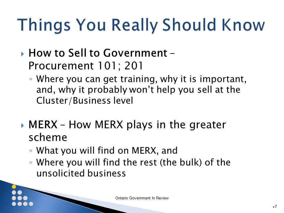 Ontario Government In Review  How to Sell to Government – Procurement 101; 201 ◦ Where you can get training, why it is important, and, why it probably won't help you sell at the Cluster/Business level  MERX – How MERX plays in the greater scheme ◦ What you will find on MERX, and ◦ Where you will find the rest (the bulk) of the unsolicited business 7