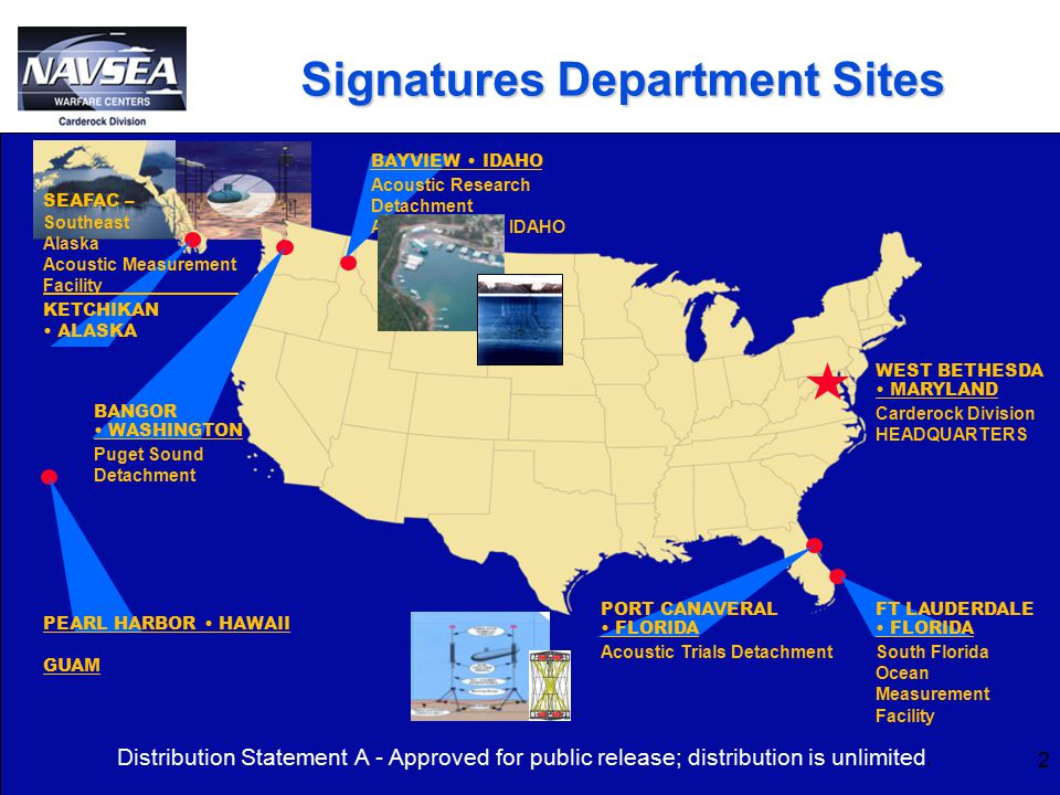 Signatures Department Sites WEST BETHESDA MARYLAND Carderock Division HEADQUARTERS PORT CANAVERAL FLORIDA Acoustic Trials Detachment FT LAUDERDALE FLORIDA South Florida Ocean Measurement Facility PEARL HARBOR HAWAII GUAM BANGOR WASHINGTON Puget Sound Detachment BAYVIEW IDAHO Acoustic Research Detachment ARD – Bayview, IDAHO SEAFAC – Southeast Alaska Acoustic Measurement Facility KETCHIKAN ALASKA 2 Distribution Statement A - Approved for public release; distribution is unlimited.