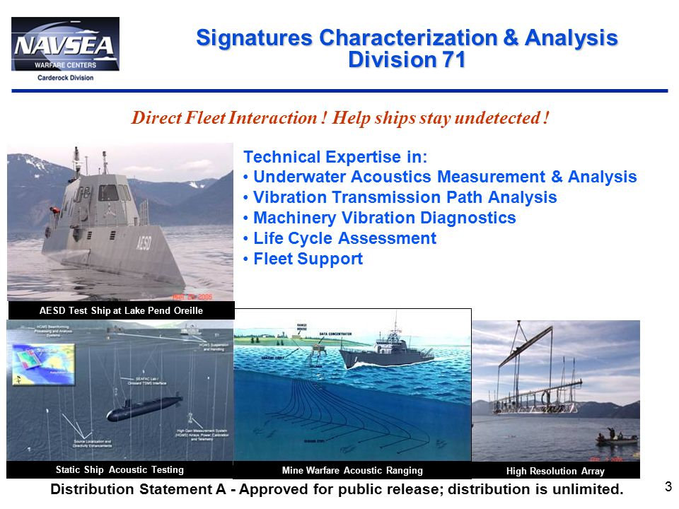 4 Technical Expertise In: Hydroacoustics Structural Acoustics Propulsor Acoustic Design Advanced Acoustic Materials Acoustic Target Strength Shipboard Airborne Noise and Vibration Scale Model and Laboratory Acoustic Evaluation Acoustic Signatures Technology Division 72 Develop and Deliver Advanced Acoustic Silencing Solutions for the Fleet & Acquisition Communities Dolly Varden 1:4 Scale Buoyant Vehicle Stern/Propeller Model Target Strength Predictive Model Flow –Noise Studies Distribution Statement A - Approved for public release; distribution is unlimited.