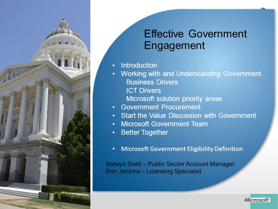 Introduction Working with and Understanding Government Business Drivers ICT Drivers Microsoft solution priority areas Government Procurement Start the Value Discussion with Government Microsoft Government Team Better Together Microsoft Government Eligibility Definition