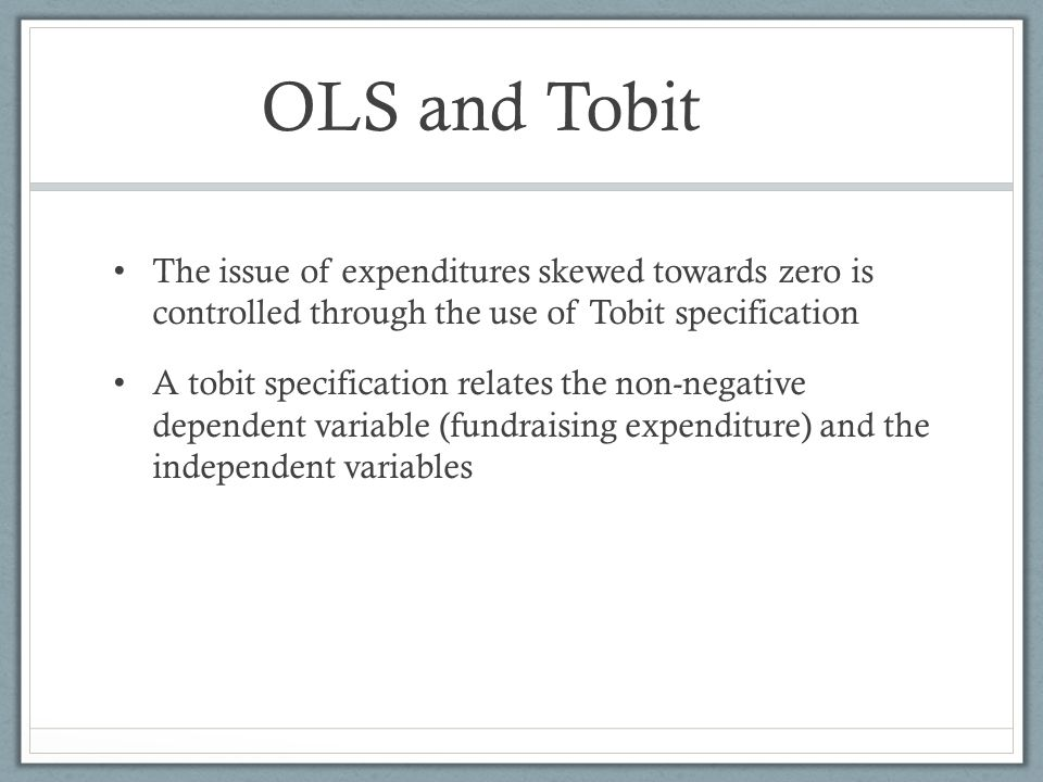 OLS and Tobit The issue of expenditures skewed towards zero is controlled through the use of Tobit specification A tobit specification relates the non