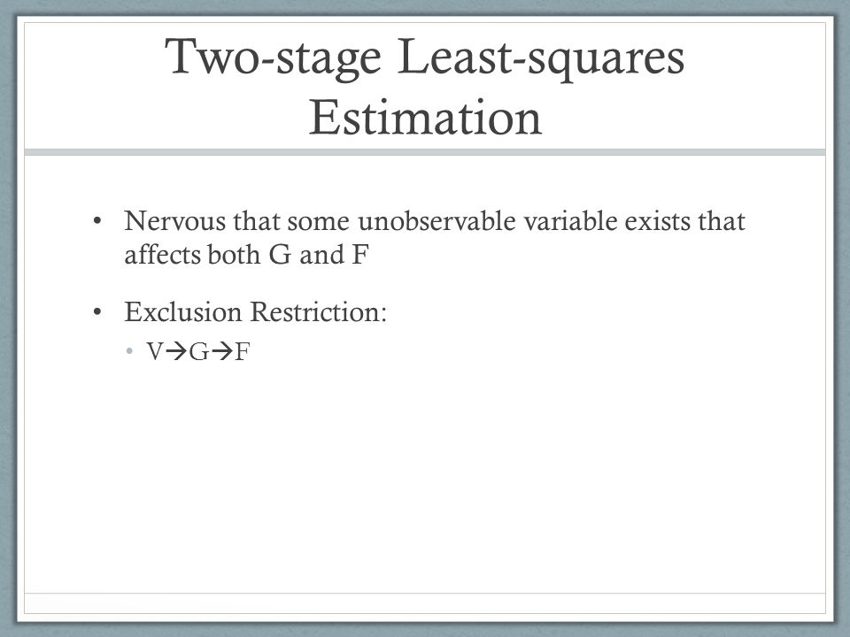 Two-stage Least-squares Estimation Nervous that some unobservable variable exists that affects both G and F Exclusion Restriction: V  G  F