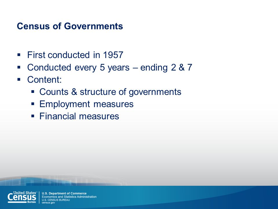 Census of Governments  First conducted in 1957  Conducted every 5 years – ending 2 & 7  Content:  Counts & structure of governments  Employment measures  Financial measures