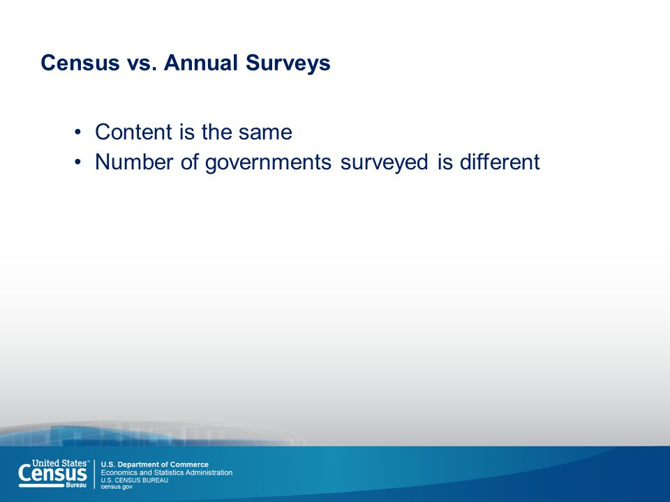 Census vs. Annual Surveys Content is the same Number of governments surveyed is different