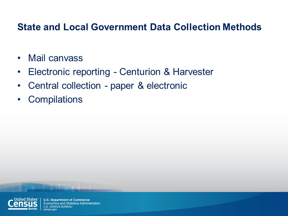 State and Local Government Data Collection Methods Mail canvass Electronic reporting - Centurion & Harvester Central collection - paper & electronic Compilations