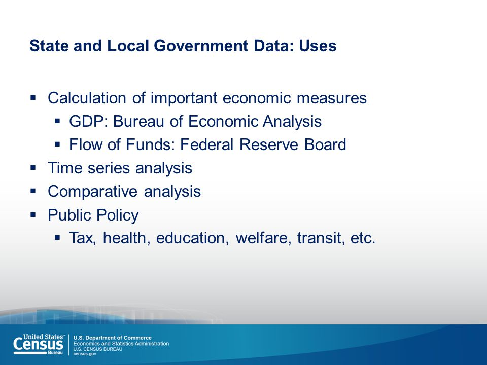 State and Local Government Data: Uses  Calculation of important economic measures  GDP: Bureau of Economic Analysis  Flow of Funds: Federal Reserve Board  Time series analysis  Comparative analysis  Public Policy  Tax, health, education, welfare, transit, etc.