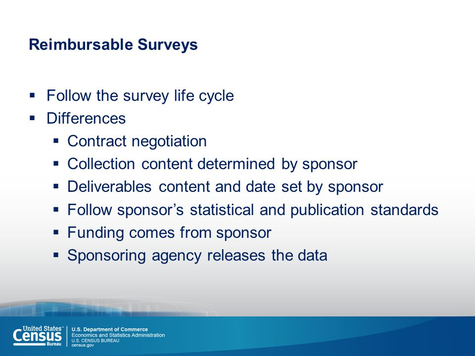 Reimbursable Surveys  Follow the survey life cycle  Differences  Contract negotiation  Collection content determined by sponsor  Deliverables content and date set by sponsor  Follow sponsor's statistical and publication standards  Funding comes from sponsor  Sponsoring agency releases the data