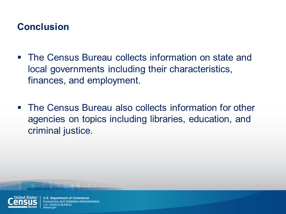 Conclusion  The Census Bureau collects information on state and local governments including their characteristics, finances, and employment.