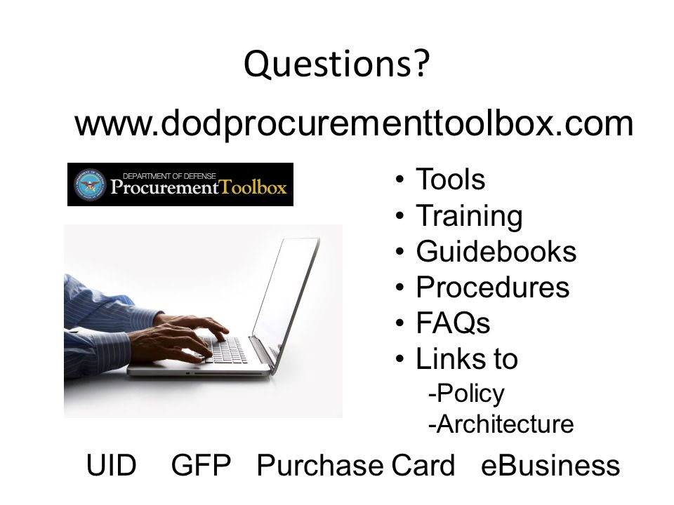 www.dodprocurementtoolbox.com Tools Training Guidebooks Procedures FAQs Links to -Policy -Architecture UID GFP Purchase Card eBusiness Questions?