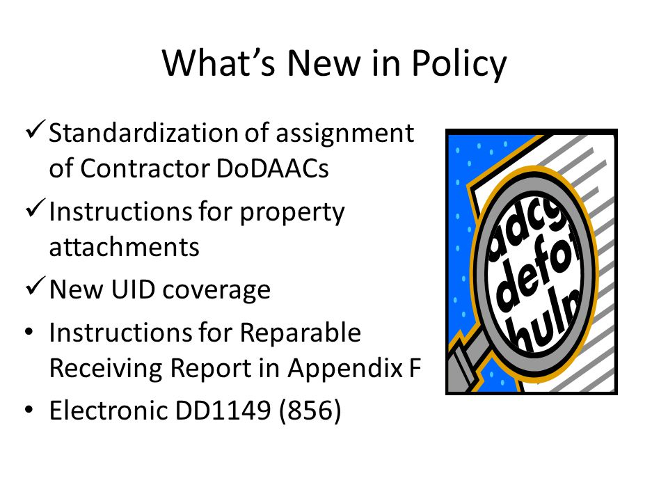 What's New in Policy Standardization of assignment of Contractor DoDAACs Instructions for property attachments New UID coverage Instructions for Reparable Receiving Report in Appendix F Electronic DD1149 (856)