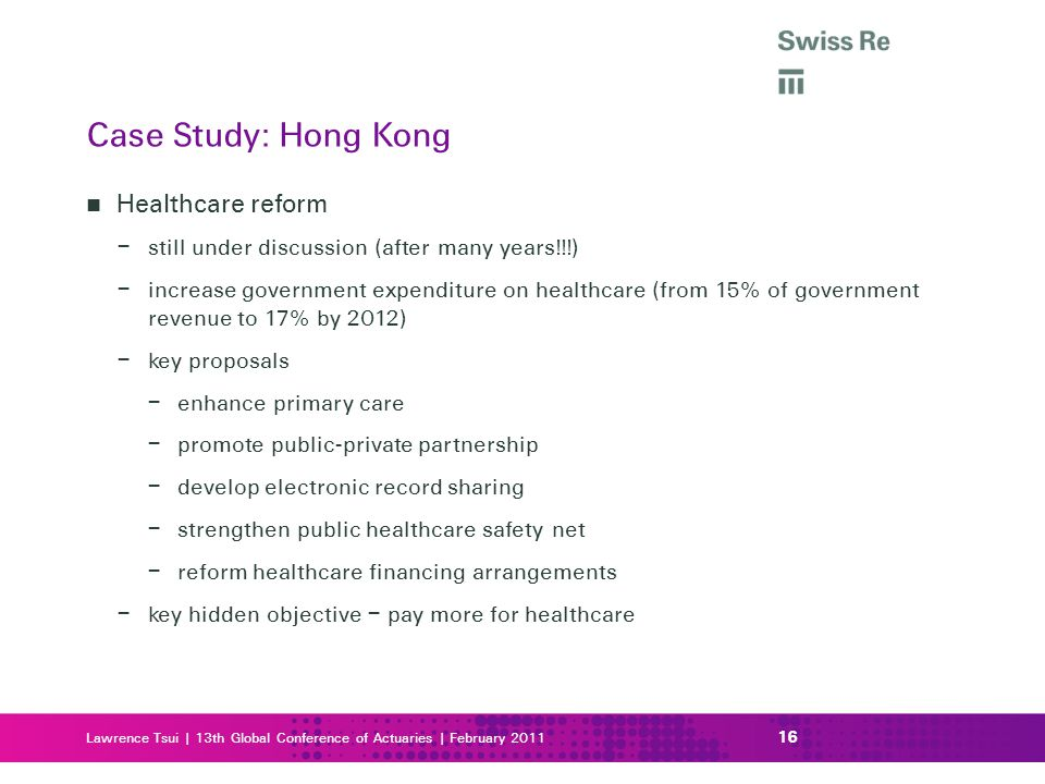 Lawrence Tsui | 13th Global Conference of Actuaries | February 2011 Healthcare reform – still under discussion (after many years!!!) – increase government expenditure on healthcare (from 15% of government revenue to 17% by 2012) – key proposals – enhance primary care – promote public-private partnership – develop electronic record sharing – strengthen public healthcare safety net – reform healthcare financing arrangements – key hidden objective – pay more for healthcare 16 Case Study: Hong Kong