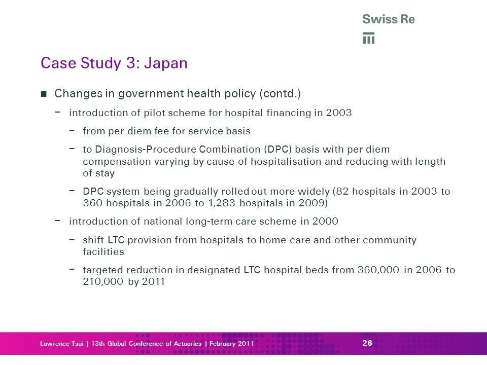 Lawrence Tsui | 13th Global Conference of Actuaries | February 2011 Changes in government health policy (contd.) – introduction of pilot scheme for hospital financing in 2003 – from per diem fee for service basis – to Diagnosis-Procedure Combination (DPC) basis with per diem compensation varying by cause of hospitalisation and reducing with length of stay – DPC system being gradually rolled out more widely (82 hospitals in 2003 to 360 hospitals in 2006 to 1,283 hospitals in 2009) – introduction of national long-term care scheme in 2000 – shift LTC provision from hospitals to home care and other community facilities – targeted reduction in designated LTC hospital beds from 360,000 in 2006 to 210,000 by 2011 26 Case Study 3: Japan