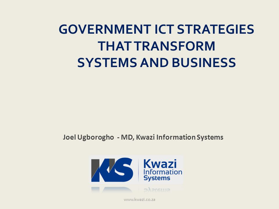 Agenda Government Objectives ICT Strategy Technology Infrastructure Shared Services Enterprise Architecture Government Execution www.kwazi.co.za