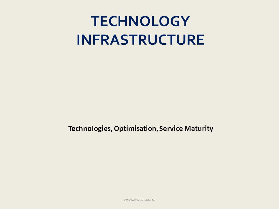 TECHNOLOGY INFRASTRUCTURE Technologies, Optimisation, Service Maturity www.kwazi.co.za