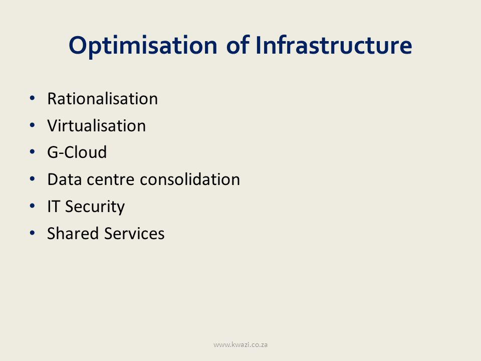 Optimisation of Infrastructure Rationalisation Virtualisation G-Cloud Data centre consolidation IT Security Shared Services www.kwazi.co.za