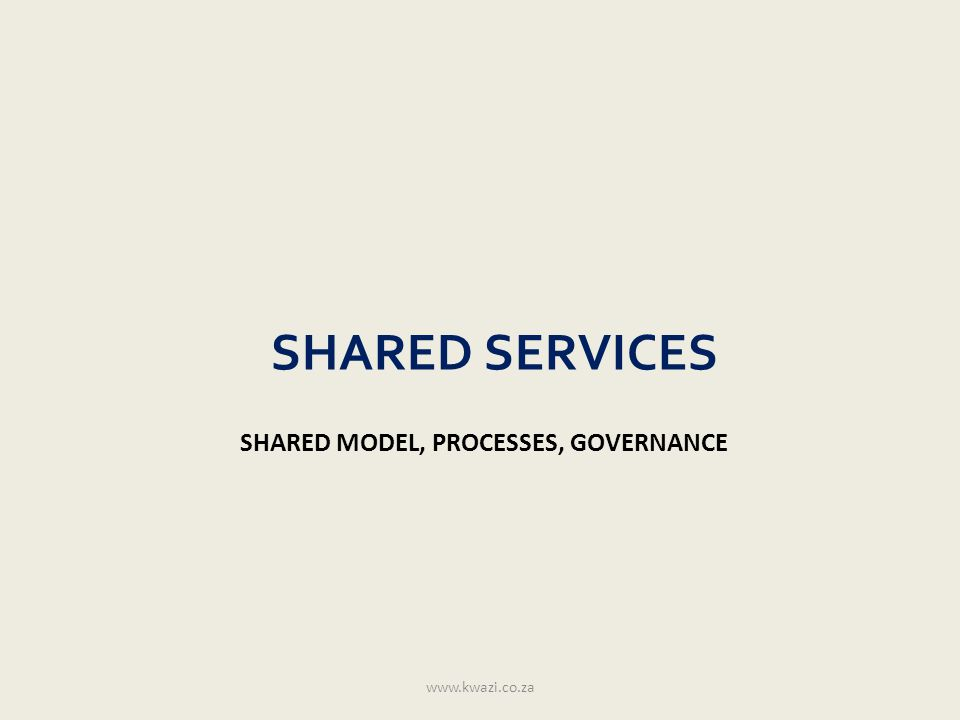 SHARED SERVICES SHARED MODEL, PROCESSES, GOVERNANCE www.kwazi.co.za