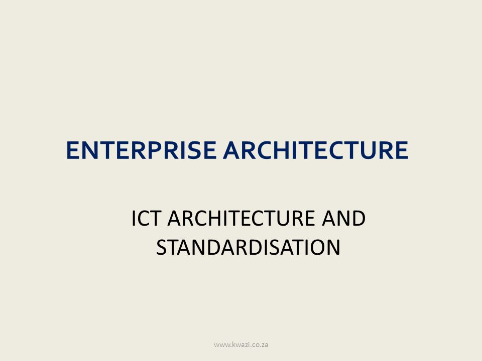ENTERPRISE ARCHITECTURE ICT ARCHITECTURE AND STANDARDISATION www.kwazi.co.za