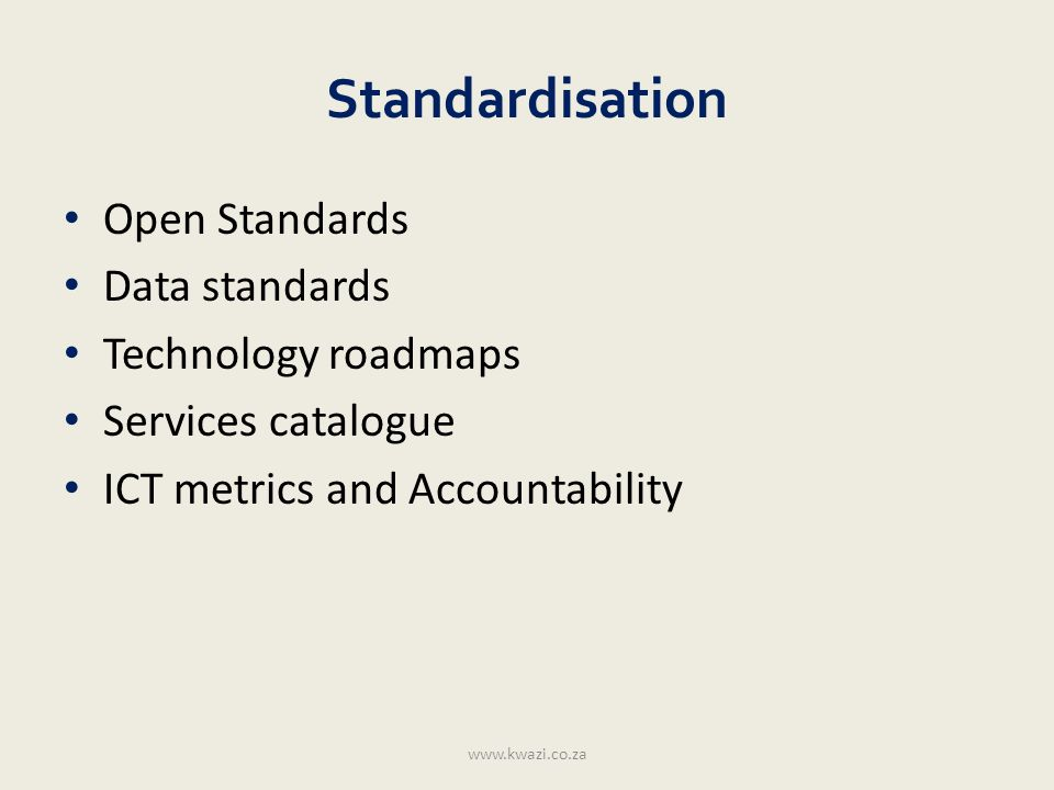 Standardisation Open Standards Data standards Technology roadmaps Services catalogue ICT metrics and Accountability www.kwazi.co.za