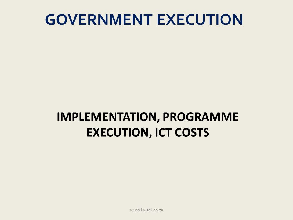 GOVERNMENT EXECUTION IMPLEMENTATION, PROGRAMME EXECUTION, ICT COSTS www.kwazi.co.za
