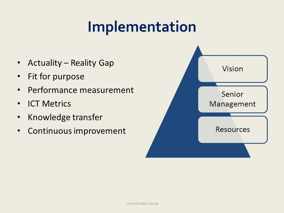 Implementation Actuality – Reality Gap Fit for purpose Performance measurement ICT Metrics Knowledge transfer Continuous improvement www.kwazi.co.za V
