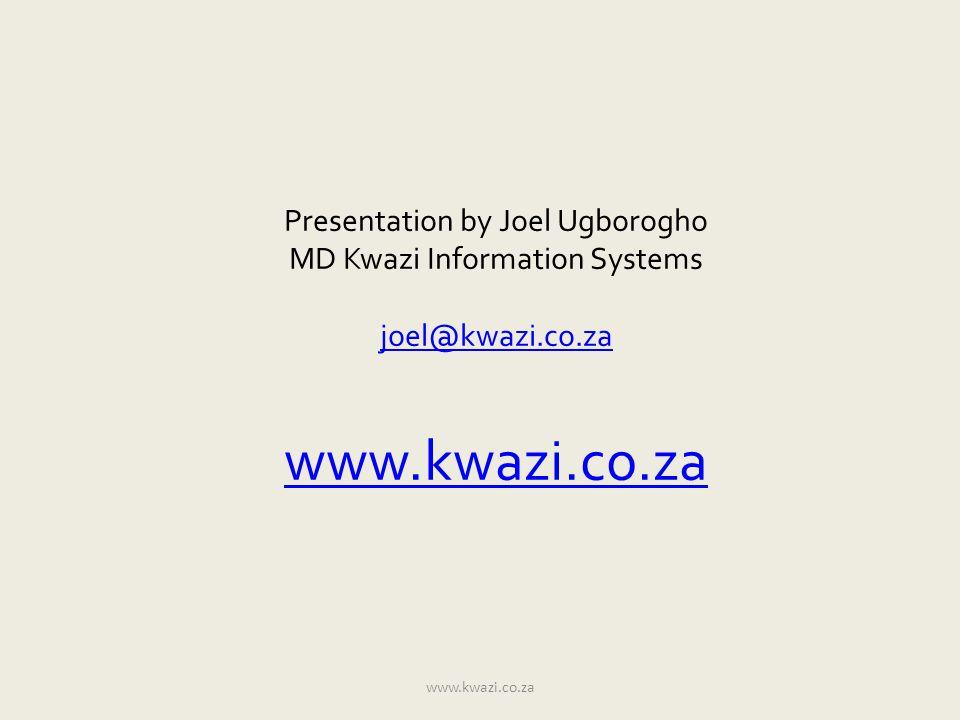 Presentation by Joel Ugborogho MD Kwazi Information Systems joel@kwazi.co.za www.kwazi.co.za joel@kwazi.co.za www.kwazi.co.za