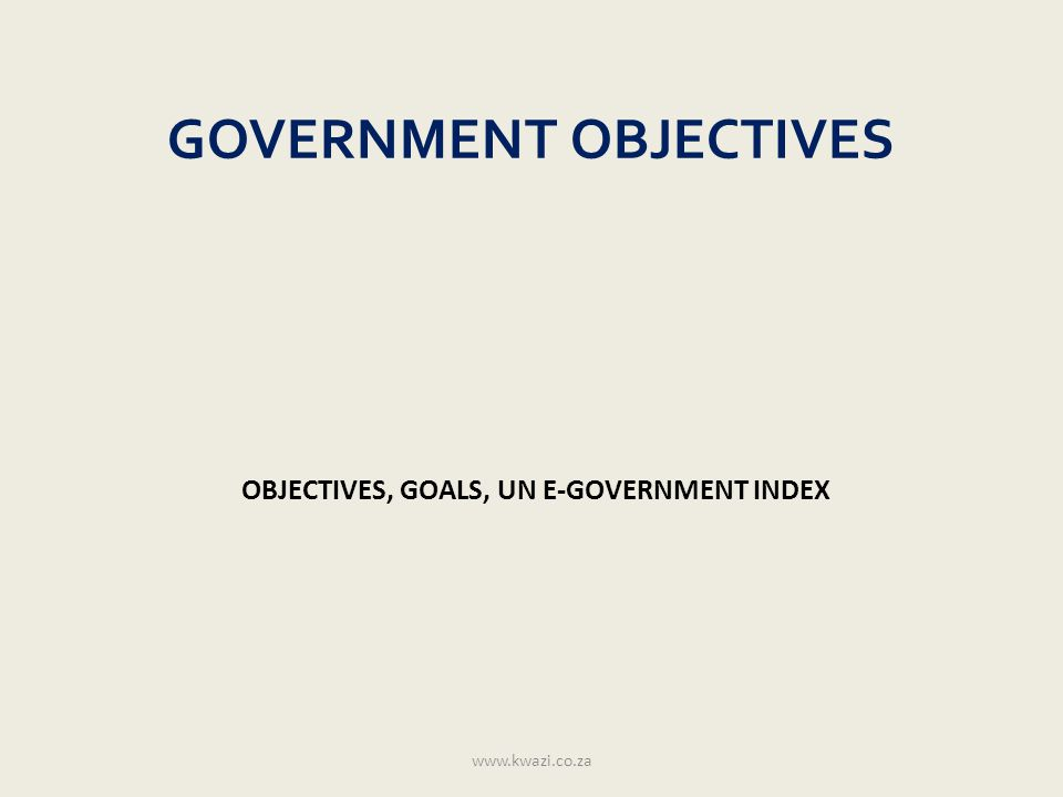 GOVERNMENT OBJECTIVES OBJECTIVES, GOALS, UN E-GOVERNMENT INDEX www.kwazi.co.za