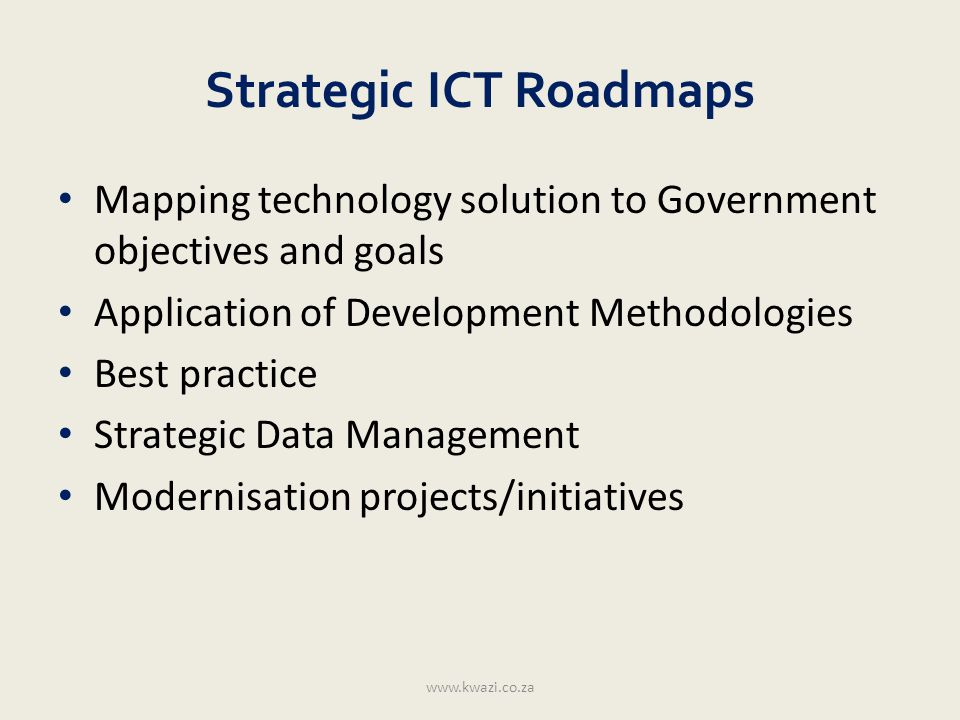ICT Strategy overview www.kwazi.co.za Strategic Objectives In-depth Analysis As-Is , To-Be Strategy Development SWOT Technologies Infrastructure Implementation Planning Costs Resources Stakeholders Monitoring and Evaluation Lessons learnt Innovation